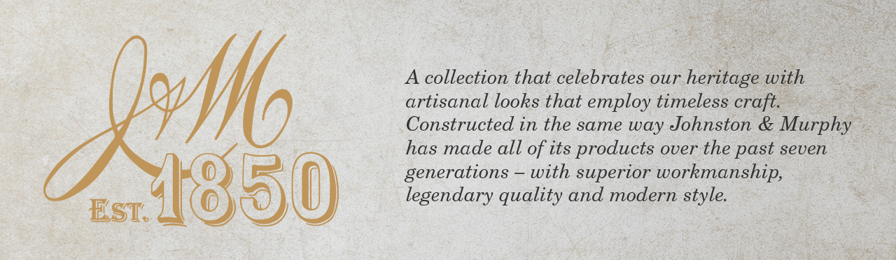 J&M Est 1850 - A collection that celebrates our heritage with artisanal looks that employ timeless craft. Constructed in the same way Johnston & Murphy has made all of its products over the past seven generations -- with superior workmanship, legendary quality and modern style.
