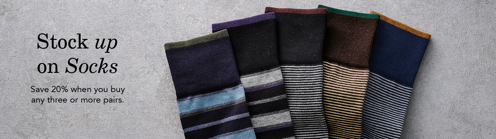 Stock Up on Socks. Save 20% when you buy three or more pairs.
